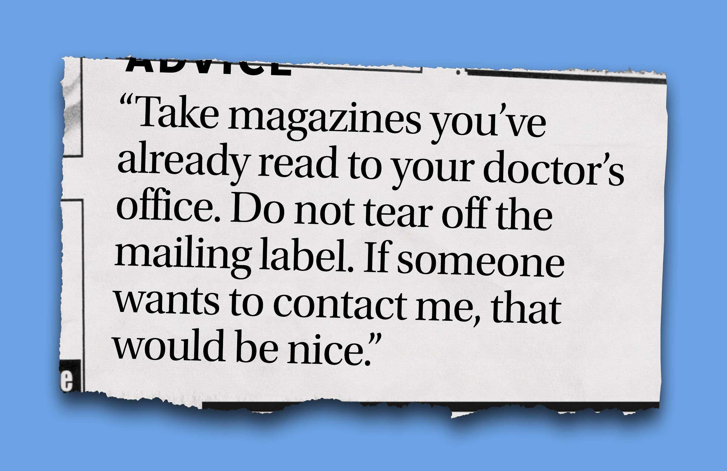 """Take magazines you've already read to your doctor's office. Do not tear off the mailing label, 'Because if someone wants to contact me, that would be nice.'"""